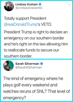 (Hat tip WomanUp): Lindsey Graham  @LindseyGrahamSC  Totally support President  @realDonaldTrump's VETO.  President Trump is right to declare an  emergency on our southern border  and he's right on the law allowing him  to reallocate funds to secure our  southern border.  Sarah Silverman  @SarahKSilverman  The kind of emergency where he  plays golf every weekend and  watches reruns of SNL? That level of  emergency? (Hat tip WomanUp)