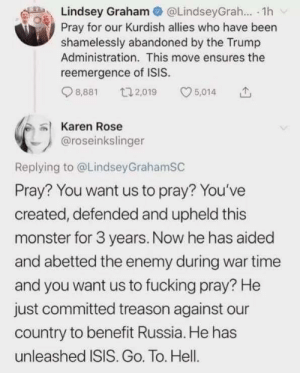Fucking, Isis, and Monster: Lindsey Graham  Pray for our Kurdish allies who have been  shamelessly abandoned by the Trump  Administration. This move ensures the  @LindseyGrah.. 1h  reemergence of ISIS.  5,014  t2,019  8,881  Karen Rose  @roseinkslinger  Replying to @LindseyGrahamSC  Pray? You want us to pray? You've  created, defended and upheld this  monster for 3 years. Now he has aided  and abetted the enemy during war time  and you want us to fucking pray? He  just committed treason against  country to benefit Russia. He has  unleashed ISIS. Go. To. Hell. Leningrad Lindsey - Fuck Off!