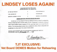 "Memes, Soon..., and Justice: LINDSEY LOSES AGAIN!  SOAH DOCKET No. 578-16-0462  TBVME DOCKET NO. DK2015-201  TEXAS BOARD OF  IN THE MATTER OF  VETERINARY  THE LICENSE OF  MEDICALEXAMINERS  KRISTEN LINDSEY, D.V.M.  ORDER DENYING MOTION  FOR REAHEARING  On this day, the Texas Board of Veterinary  Medical Examiners (Board' considered the  Motion for Rehearing filed by Kristen Lindsey, D.v.M., (""Respondent') in the above-referenced  matter. Board members Roland Lenarduzzi,  D.v.M., and Chad Upham were recused from the  decision. The remaining Board members have considered the Motion filed by Respondent and  decided that it is without merit. The motion is hereby denied.  SIGNED AND ENTERED b  TEXAS BoARD OF VETERINARY MEDICAL  EXAMINERS on this the  Roland Lenarduzzi, D.  Board President  TJT EXCLUSIVE:  Vet Board DENIES Motion for Rehearing TEXAS VET BOARD SAYS ""NO"" TO KRISTEN LINDSEY Case Update from Tiger's Justice Team  Tiger's supporters know that Kristen Lindsey's attorney Brian Bishop filed a Motion for Rehearing following the Board's final decision in Lindsey's licensing case. While many people felt that sanctions against Lindsey were somewhat lenient, ""Doc Krissy"" believes she deserves no punishment at all for slaughtering her neighbors' pet.   On November 8, 2016, the Board convened a special meeting to address the issue, and voted to deny Lindsey's motion. Here is the full text of the Board Order:   ""ORDER DENYING MOTION FOR REHEARING  On this day, the Texas Board of Veterinary Medical Examiners (""Board"") considered the Motion for Rehearing filed by Kristen Lindsey, D.V.M., (""Respondent"") in the above-referenced matter. Board Members Roland Lenarduzzi,D.V.M., and Chad Upham were recused from the decision. The remaining Board members have considered the Motion filed by Respondent and decided that it is without merit. The Motion is hereby denied.   SIGNED AND ENTERED by the TEXAS BOARD OF VETERINARY MEDICAL EXAMINERS on this the November 8, 2016.  Roland Lenarduzzi, D.V.M., Board President""  ""WITHOUT MERIT."" We couldn't agree more! Enough is enough. All the hearings in the world will not change the fact that Lindsey killed Tiger cruelly and remorselessly, and we applaud the TBVME for refusing to hear another round of Lindsey and Bishop's mendacious nonsense.   Of course, this case is still not over. Lindsey has sued the Board in the Texas 3rd Court of Appeals. Also, on November 8, 2016, Bishop filed a ""PETITION FOR JUDICIAL REVIEW OF ADMINISTRATIVE AGENCY FINAL ORDER, AND APPLICATION FOR INJUNCTIVE RELIEF"" with Travis County District Court. Yes, he's trying to get a restraining order against the Board, claiming that Lindsey will suffer ""irreparable harm"" if the Board is allowed to suspend her license!    We are currently waiting to receive more Court documents so we can share accurate details about this development. Watch for further updates very soon."