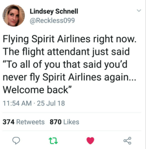 "Flight, Spirit, and Flight Attendant: Lindsey Schnell  @Reckless099  Flying Spirit Airlines right novw  The flight attendant just said  ""To all of you that said you'd  never fly Spirit Airlines again...  Welcome back""  11:54 AM 25 Jul 18  374 Retweets 870 Likes It was only $120"
