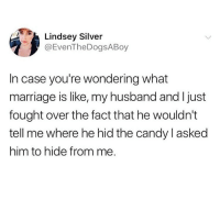 Candy, Marriage, and Meme: Lindsey Silver  @EvenTheDogsABoy  In case you're wondering what  marriage is like, my husband and I just  fought over the fact that he wouldn't  tell me where he hid the candy l asked  him to hide from me. Look at this fun you're missing.. @vodkalana for more meme goodness @vodkalana @vodkalana