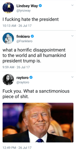 vacantthreebyfour:  the trinity: Lindsey Way  @lynzway  I fucking hate the president  10:13 AM 26 Jul 17   frnkiero  @Franklero  what a horrific disappointment  to the world and all humankind  president trump is.  9:59 AM 26 Jul 17   raytoro  @raytoro  Fuck you. What a sanctimonious  piece of shit  12:49 PM 26 Jul 17 vacantthreebyfour:  the trinity