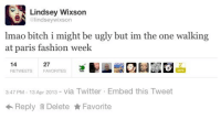 paris fashion week: Lindsey Wixson  lindseywixson  lmao bitch i might be ugly but im the one walking  at paris fashion week  27  FAVORITES  14  RETWEETS  3:47 PM- 13 Apr 2013- via Twitter Embed this Tweet  ← Reply Delete ★ Favorite