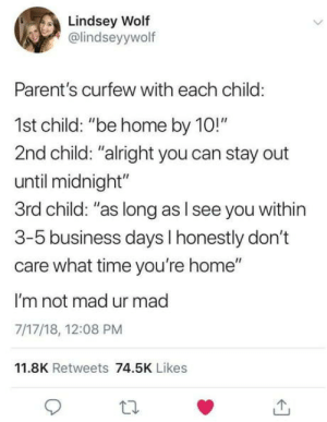 """3rd child: Lindsey Wolf  @lindseyywolf  Parent's curfew with each child:  1st child: """"be home by 10!""""  2nd child: """"alright you can stay out  until midnight""""  3rd child: """"as long as l see you within  3-5 business days I honestly don't  care what time you're home""""  I'm not mad ur mad  7/17/18, 12:08 PM  11.8K Retweets 74.5K Likes 3rd child"""