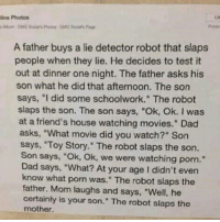"the-robot: line Photos  A father buys a lie detector robot that slaps  people when they lie. He decides to test it  out at dinner one night. The father asks his  son what he did that afternoon. The son  says, ""I did some schoolwork."" The robot  slaps the son. The son says, ""Ok, Ok. I was  at a friend's house watching movies."" Dad  asks, ""What movie did you watch?"" Son  says, ""Toy Story."" The robot slaps the son.  Son says, ""Ok, Ok, we were watching porn.""  Dad says, ""What? At your age I didn't even  know what porn was."" The robot slaps the  father. Mom laughs and says, ""Well, he  certainly is your son."" The robot slaps the  mother."