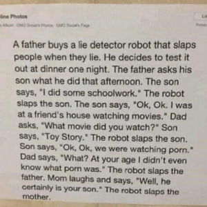 "An Interesting STORY by GlitchFun MORE MEMES: line Photos  A father buys a lie detector robot that slaps  people when they lie. He decides to test it  out at dinner one night. The father asks his  son what he did that afternoon. The son  says, ""I did some schoolwork."" The robot  slaps the son. The son says, ""Ok, Ok. I was  at a friend's house watching movies."" Dad  asks, ""What movie did you watch?"" Son  says, ""Toy Story."" The robot slaps the son.  Son says, ""Ok, Ok, we were watching porn.""  Dad says, ""What? At your age I didn't even  know what porn was."" The robot slaps the  father. Mom laughs and says, ""Well, he  certainly is your son."" The robot slaps the  mother. An Interesting STORY by GlitchFun MORE MEMES"