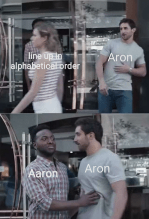 Hold on a sec there pal via /r/memes http://bit.ly/2V6d9YZ: line up in  alphabetical order  Aron  Aron  Aaron Hold on a sec there pal via /r/memes http://bit.ly/2V6d9YZ