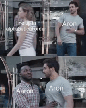 laughoutloud-club:  And then Aaaron came and everyone rejoiced: line up in  Iphabetica order  Aron  aronAron laughoutloud-club:  And then Aaaron came and everyone rejoiced