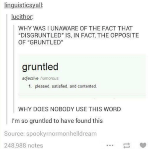 "Word, Source, and Why: linguisticsyall:  lucithor:  WHY WAS I UNAWARE OF THE FACT THAT  ""DISGRUNTLED"" IS, IN FACT, THE OPPOSITE  OF ""GRUNTLED""  gruntled  adjective humorous  1. pleased, satisfied, and contented.  WHY DOES NOBODY USE THIS WORD  I'm so gruntled to have found this  Source: spookyrnormonhelldream  248,988 notes Gruntled"