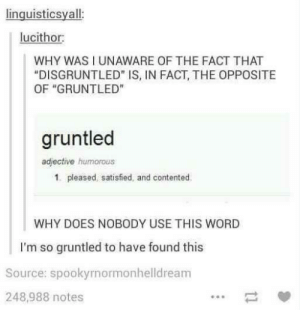 "Word, Source, and Why: linguisticsyall  lucithor  WHY WAS I UNAWARE OF THE FACT THAT  ""DISGRUNTLED"" IS, IN FACT, THE OPPOSITE  OF ""GRUNTLED""  gruntled  adjective humorous  1. pleased, satisfied, and contented  WHY DOES NOBODY USE THIS WORD  I'm so gruntled to have found this  Source: spookyrnormonhelldream  248,988 notes Is everyone feeling gruntled tonight?"