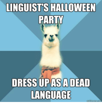 "Halloween, Meme, and Party: LINGUIST'S HALLOWEEN  PARTY  DRESS UPASADEAD  LANGUAGE <p><em><strong>Another</strong></em><strong> Latin? C'mon guys, be creative!</strong></p> <p>[Picture: Background: 8-piece pie-style color split with alternating shades of blue. Foreground: Linguist Llama meme, a white llama facing forward, wearing a red scarf. Top text: ""Linguist&rsquo;s Halloween party"" Bottom text: ""Dress up as a dead language""]</p>"
