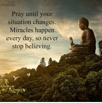Never stop believing. Your faith is your true strength.: Lining the  LAW of ATTRACTION  Pray until your  situation changes  Miracles happen  every day, so never  stop believing Never stop believing. Your faith is your true strength.