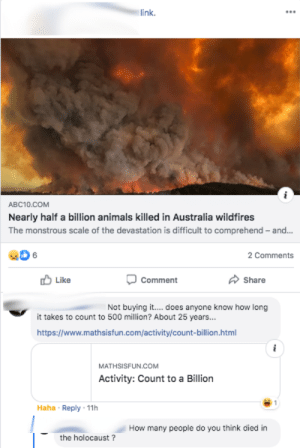 Since it would take 25 years to count to 500 million, no way fires could kill that many animals.: link.  ABC10.COM  Nearly half a billion animals killed in Australia wildfires  The monstrous scale of the devastation is difficult to comprehend - and..  6.  2 Comments  Like  Comment  Share  Not buying it. does anyone know how long  it takes to count to 500 million? About 25 years...  https://www.mathsisfun.com/activity/count-billion.html  MATHSISFUN.COM  Activity: Count to a Billion  Haha · Reply · 11h  How many people do you think died in  the holocaust ? Since it would take 25 years to count to 500 million, no way fires could kill that many animals.