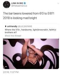 Blackpeopletwitter, Gif, and Link: LINK IN BIO  @thebaemarcus  The bar beens lowered from 6'0 to 5'8?  2018 is looking mad bright  unfriendly @LULSAVMAE  Where the 5'8+, handsome, light/brownskin, faithful  brothers at?  Show this thread  GIF  2/1/18, 11:07 PM <p>Short guys, it&rsquo;s our time! (via /r/BlackPeopleTwitter)</p>