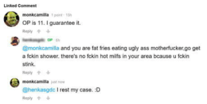 9gag, Ass, and Club: Linked Comment  monkcamilla 1 point 15h  OP is 11. I guarantee it.  Reply  OP 6h  @monkcamilla and you are fat fries eating ugly ass motherfucker,go get  a fckin shower. there's no fckin hot milfs in your area bcause u fckin  stink.  Reply  monkcamilla just now  @henkasgdc I rest my case. :D  Reply laughoutloud-club:  A quintessential 9gag moment.