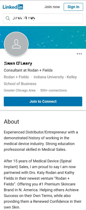 """They're on LinkedIn now...: Linked in  Join now  Sign in  SanOLAry  Consultant at Rodan Fields  Rodan  Fields Indiana University - Kelley  School of Business  Greater Chicago Area  500+ connections  Join to Connect  About  Experienced Distributor/Entrepreneur with a  demonstrated history of working in the  medical device industry. Strong education  professional skilled in Medical Sales.  After 15 years of Medical Device (Spinal  Implant) Sales, I am proud to say I am now  partnered with Drs. Katy Rodan and Kathy  Fields in their newest venture """"Rodan +  Fields"""". Offering you #1 Premium Skincare  Brand in N. America. Helping others Achieve  Success on their Own Terms, while also  providing them a Renewed Confidence in their  Own Skin They're on LinkedIn now..."""