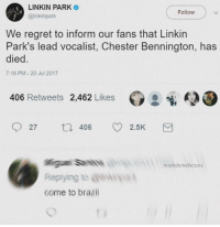 Regret, Brazil, and Linkin Park: LINKIN PARK  @linkinpark  Follow  We regret to inform our fans that Linkin  Park's lead vocalist, Chester Bennington, has  le  7:18 PM 20 Jul 2017  406 Retweets 2,462 Likes  27  406 2.5K  mankdemefactory  come to brazil <p>Come to 🅱️razil</p>