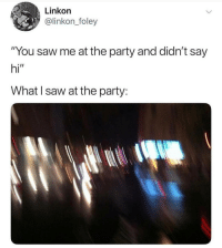 "Memes, Party, and Saw: Linkon  @linkon_foley  ""You saw me at the party and didn't say  hi""  What I saw at the party: I'm dying at what @memezar just posted 😂😂"