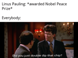 History, Peace, and Chip: Linus Pauling: *awarded Nobel Peace  Prize*  Everybody:  Did you just double dip that chip? What a guy