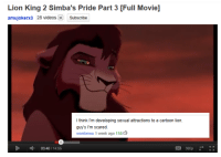 jayriel-mcmerman:  Everybody is sexually attracted to Kovu, it's fine. : Lion King 2 Simba's Pride Part 3 [Full Movie]  amujokerx3 28 videosSubscribe  I think I'm developing sexual attractions to a cartoon lion.  guy's Im scared.  wontonwu 1 week ago 116  03:40/14:55 jayriel-mcmerman:  Everybody is sexually attracted to Kovu, it's fine.