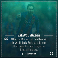 Is Messi the best in football history?🤔 🅰️ Yes 🅱️ No: LIONEL MESSI  4 After our 3-2 win at Real Madrid  in April, Luis Enrique told me  that was the best player in  football history.  N 1 I GOAL.COM Is Messi the best in football history?🤔 🅰️ Yes 🅱️ No