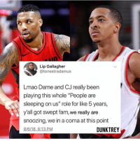 """Fam, Lmao, and Time: Lip Gallagher  @tonestradamus  Lmao Dame and CJ really been  playing this whole """"People are  sleeping on us"""" role for like 5 years,  y'all got swept fam, we really are  snoozing, we in a coma at this point  8/6/18,6:13 PM  DUNKTREY I couldn't agree with a tweet anymore😂 I've been hearing """"don't sleep on Portland"""" for the longest time - - @TheNBANeverStops via @dunktrey"""