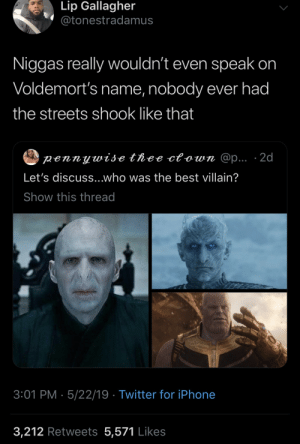 Harry Potter, Iphone, and Streets: Lip Gallagher  @tonestradamus  Niggas really wouldn't even speak on  Voldemort's name, nobody ever had  the streets shook like that  pennywise thee ctown @p... 2d  Let's discuss...who was the best villain?  Show this thread  3:01 PM 5/22/19 Twitter for iPhone  3,212 Retweets 5,571 Likes afronerdism:How y'all gon' disrespect Voldemort by even puttin him next to these jokers  i'm mad that im reblogging a Harry Potter post but  points were made
