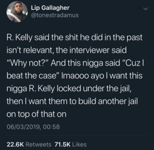 "Jail, R. Kelly, and Shit: Lip Gallagher  @tonestradamus  R. Kelly said the shit he did in the past  isn't relevant, the interviewer said  ""Why not?"" And this nigga said ""CuzI  beat the case"" Imaooo ayo l want this  nigga R. Kelly locked under the jail,  then I want them to build another jail  on top of that on  06/03/2019, 00:58  22.6K Retweets 71.5K Likes Double joepardy doesn't work here Robert"