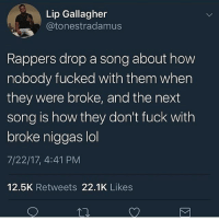 "Apple, Chick-Fil-A, and Children: Lip Gallagher  @tonestradamus  Rappers drop a song about how  nobody fucked with them when  they were broke, and the next  song is how they don't fuck with  broke niggas lol  7/22/17, 4:41 PM  12.5K Retweets 22.1K Likes  乜 *me working at CFA* *customer approaches register* ""Hi, welcome to Chick-Fil-A. Will this be dine-in or carry out?"" ""Um, dine in. Can I have a number 2 with no lettuce and no tomato."" ""So you want a Spicy Deluxe with no lettuce and tomato... So just a Spicy Chicken sandwich?"" ""Noooo, I want a Spicy Deluxe with no lettuce and tomato like I said."" *internally facepalms* ""Ok. Will that be all for you?"" ""No. I want a...."" *stares at menu for 30 seconds* ""Lemme get the Cobb salad with no Cobb."" ""There isn't Cobb on the salad, ma'am."" ""Then why'd you call it that? Jeez you people."" *cant tell if it's racist so I let it slide* ""So, you want a Spicy Deluxe and a Cobb Salad?"" ""Right, with no lettuce and tomato and no Cobb."" *facepalm* ""And would you like anything to drink?"" ""Um, do you have juice?"" ""We have Hi-C?"" ""I said JUICE."" ""I could get you an apple juice if you'd like?"" ""What about cranberry juice?"" *facepalm* ""I'm sorry we don't carry cranberry juice here."" ""Then I guess I'll go to a different Chick-Fil-A! Insolent children these days."" *takes her things and walks out the building* *manager comes over* ""Soooo, what just happened?"" ""Please fire me."""