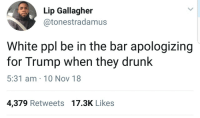 They really do be: Lip Gallagher  @tonestradamus  White ppl be in the bar apologizing  for Trump when they drunk  5:31 am 10 Nov 18  4,379 Retweets 17.3K Likes They really do be