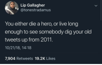 I pray to God that no one goes through my Facebook posts from 2010/2011 🤦🏾♂️: Lip Gallagher  @tonestradamusS  You either die a hero, or live long  enough to see somebody dig your old  tweets up from 2011.  10/21/18, 14:18  7,904 Retweets 19.2K Likes I pray to God that no one goes through my Facebook posts from 2010/2011 🤦🏾♂️