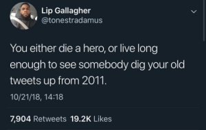 Dank, Facebook, and God: Lip Gallagher  @tonestradamusS  You either die a hero, or live long  enough to see somebody dig your old  tweets up from 2011.  10/21/18, 14:18  7,904 Retweets 19.2K Likes I pray to God that no one goes through my Facebook posts from 2010/2011 🤦🏾♂️ by MGLLN MORE MEMES
