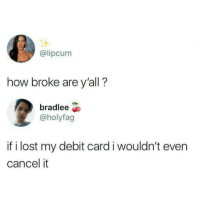 Lost, How, and Debit Card: @lipcum  how broke are y'all?  bradlee  @holyfag  if i lost my debit card i wouldn't even  cancel it