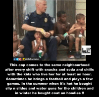 Children, Chill, and Memes: LIPEPACTS  This cop comes to the same neighbourhood  after every shift with snacks and soda and chills  with the kids who live her for at least an hour.  Sometimes he brings a football and plays a few  games. In the summer when it's hot he bought  slip n slides and water guns for the children and  in winter he bought coat an hoodies