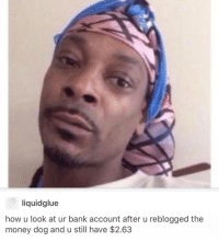 Ironic, Bank, and Banks: liquidglue  how u look at ur bank account after u reblogged the  money dog and u still have $2.63