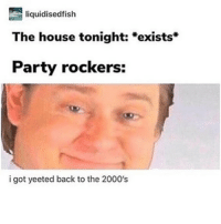 Memes, Party, and House: liquidisedfish  The house tonight: *exists*  Party rockers:  i got yeeted back to the 2000's this is a lot also that song was from 2011