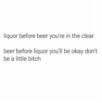 Giving your liver some words of encouragement @mybestiesays: liquor before beer you're in the clear  beer before liquor you'll be okay don't  be a little bitch Giving your liver some words of encouragement @mybestiesays