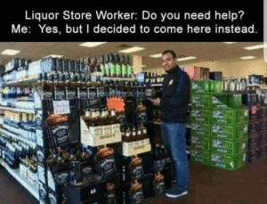 Help, Liquor Store, and Yes: Liquor Store Worker: Do you need help?  Me: Yes, but I decided to come here instead Help me