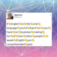 Word 👏👏👏 HereToStay: liquorice  @Neo url  If English is the  only  language you're fluent ini you  have  no business making  fun  of how i other people  speak English you  unsophisticated pest Word 👏👏👏 HereToStay