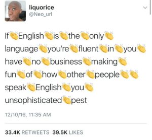 pardonmewhileipanic: weavemama: PSA *screams this* : liquorice  @Neo_url  If English is the only  languageyoure fluentin you  have no business making  fun Sof how other people  speak English you  unsophisticated pest  12/10/16, 11:35 ANM  33.4K RETWEETS 39.5K LIKES pardonmewhileipanic: weavemama: PSA *screams this*