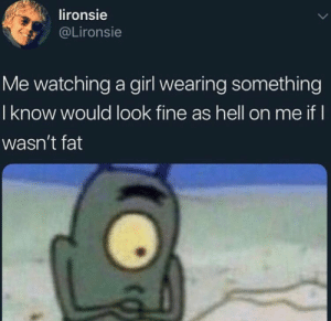 Girl, Fat, and Hell: lironsie  @Lironsie  Me watching a girl wearing something  I know would look fine as hell on me if I  wasn't fat