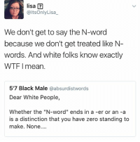 """Lisa knows what's up👏🏾: lisa a  altsOnly Lisa  We don't get to say the N-word  because we don't get treated like N  words. And white folks know exactly  WTF I mean.  517 Black Male  absurdistwords  Dear White People,  Whether the """"N-word"""" ends in a -er or an -a  is a distinction that you have zero standing to  make. None.... Lisa knows what's up👏🏾"""
