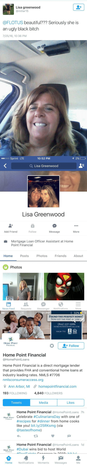 "Beautiful, Bitch, and Friends: Lisa greenwood  @millar15  @FLOTUS beautiful??? Seriously she is  an ugly black bitch  7/25/16, 10:36 PM   Sprint LTE  10:52 PM  Q Lisa Greenwood  Lisa Greenwood  Add Friend  Follow  Message  More  Mortgage Loan Officer Assistant at Home  Point Financial  Home Posts Photos Friends About  Photos  News Feed Requests Messenger Notifications  More   Sprint LTE  11:01 PM  32 %  FOUND THE PERFECT HOME?  Now GET THE PERFC) LOAI  (844) 237-2986  HOMEPOINTFINANCIAL.COM  NMLS# 7706  LENDER  HOME POINT  FINANCIAL  Follow  Home Point Financial  @HomePointLoans  Home Point Financial is a direct mortgage lender  that provides FHA and conventional home loans at  industry leading rates. NMLS #7706  nmlsconsumeraccess.org  Ann Arbor, MI 5 homepointfinancial.com  193 FOLLOWING  4,840 FOLLOWERS  Tweets  Media  Likes  Home Point Financial @HomePointLoans 7h  | IONI POINT Celebrate #CulinariansDay with one of  FINANCIAL  #recipes for #dinner from home cooks  like you! bit.ly/25RKsmg (via  @tasteofhome)  Home Point Financial @HomePointLoans 1d  [ION, POINT #Dubai wins bid to host World  FINANCIAL  Home  Notifications Moments  Messages  Me sodomymcscurvylegs:  la-rinascente:  tapatiopapi:  leplastiquedick:  dysfunctunal:  furbytheminx:  furbytheminx:  sashayshanta28:  dysfunctunal:  @racistsgettingfired @reverseracism  y'all know the drill 😒  See this is the part of institutional racism that some ppl don't fully grasp. Look at her job title….think of all the shitty things she's done to the other ""black bitches"" she's encountered in her work.  She changed her profile to private but that doesn't mean you can't attach her tweet and @ her job 😊  Kenneth Ferranti Title: Branch ManagerOffice Phone: 401-595-5503Toll-free Phone: 866-803-8185Fax: 866-449-9855Email: kferranti@homepointfinancial.com Feel free to call her boss or send him an email  ^^^^ Please reblog with the information above and send a quick email with the screenshots!    #ruinwhitelives2k16  I love a happy ending"