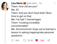Reddit, Wow, and Kids: Lisa Marie@xLiserx 1d  Them: How old are you?  Me: 33  Them: And you don't have kids? Wow,  time to get on that.  Me: I've had 7 miscarriages  Them: *Looking incredibly  uncomfortable*  Me: Annnnnnnnnd I hope we've learned a  lesson in asking inappropriate personal  question:s  894 32.3K 156K :