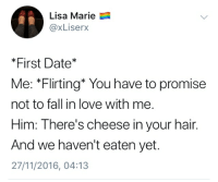 Fall, Love, and Date: Lisa Marie  @xLiserX  *First Date*  Me: *Flirting* You have to promise  not to fall in love with me.  Him: There's cheese in your hair.  And we haven't eaten yet  27/11/2016, 04:13