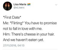 Fall, Love, and Date: Lisa Marie  @xLiserX  *First Date*  Me: *Flirting* You have to promise  not to fall in love with me.  Him: There's cheese in your hair.  And we haven't eaten yet.  27/11/2016, 04:13