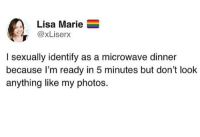 Memes, 🤖, and Lisa: Lisa Marie  @xLiserx  I sexually identify as a microwave dinner  because l'm ready in 5 minutes but don't look  anything like my photos. DV Brandi