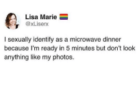 Lisa, Microwave, and Photos: Lisa Marie  @xLiserx  I sexually identify as a microwave dinner  because l'm ready in 5 minutes but don't look  anything like my photos.