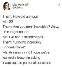 Wow, Kids, and Time: Lisa Marie  @xLiserx  Them: FHlow old are you?  Me: 33  Them: And you don't have kids? Wow,  time to get on that.  Me: I've had 7 miscarriages.  Them: *Looking incredibly  uncomfortable  Me: Annnnnnnnnd I hope we'vee  learned a lesson in asking  inappropriate personal questions. Im sure thats just how that happened