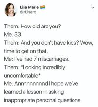 Relationships, Wow, and Kids: Lisa Marie  @xLiserx  Them: How old are you?  Me: 33  Them: And you don't have kids? Wow,  time to get on that.  Me: l've had / miscarriages.  Them: *Looking incredibly  uncomfortable*  Me: Annnnnnnnnd I hope we've  learned a lesson in asking  inappropriate personal questions.